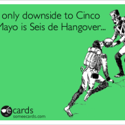 Cinco de Mayo - May 5th. Seis de Hangover = A hangover on May 6th, after drinking.